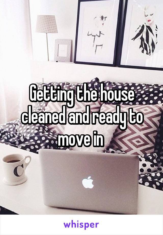 Getting the house cleaned and ready to move in