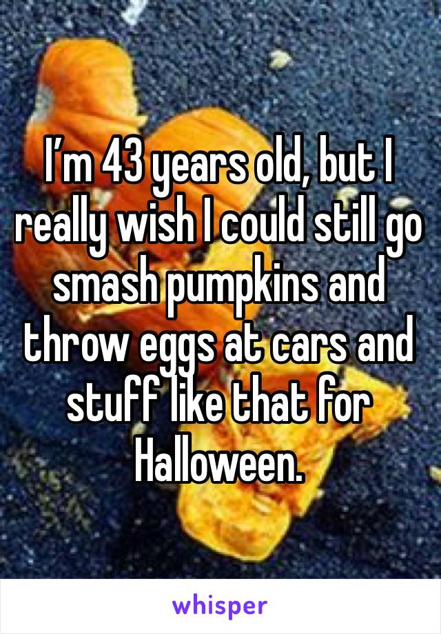 I'm 43 years old, but I really wish I could still go smash pumpkins and throw eggs at cars and stuff like that for Halloween.