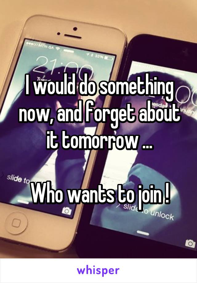 I would do something now, and forget about it tomorrow ...  Who wants to join !