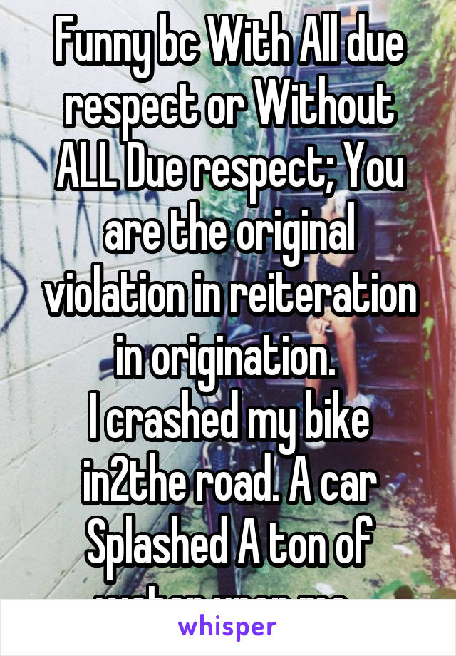 Funny bc With All due respect or Without ALL Due respect; You are the original violation in reiteration in origination.  I crashed my bike in2the road. A car Splashed A ton of water upon me.