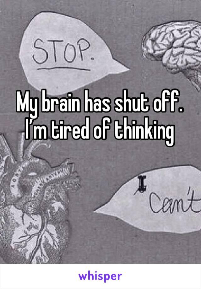 My brain has shut off.  I'm tired of thinking