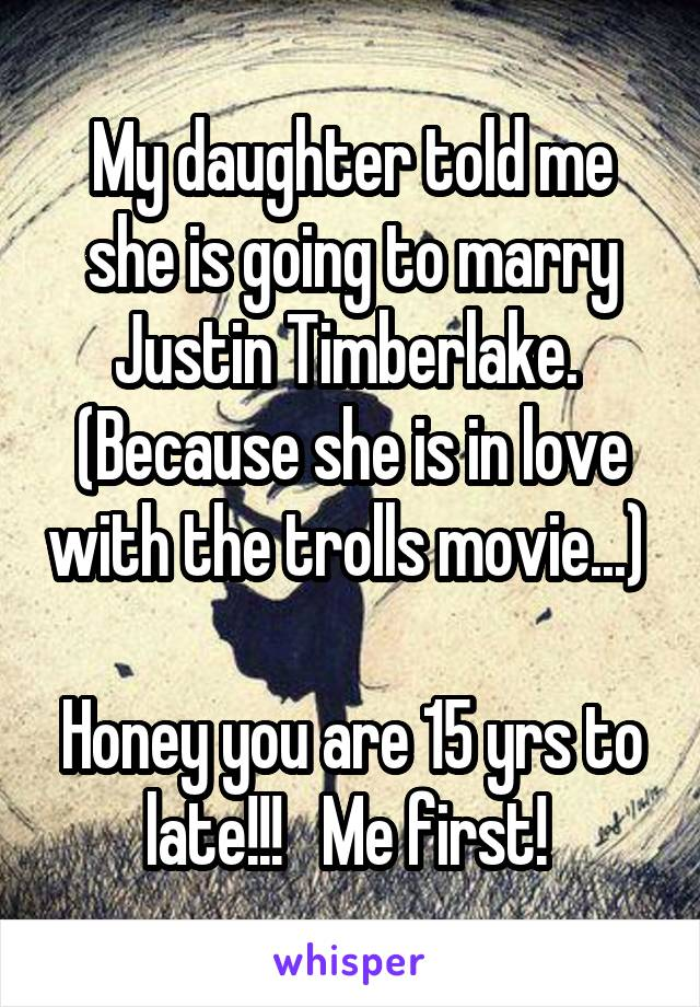 My daughter told me she is going to marry Justin Timberlake.  (Because she is in love with the trolls movie...)   Honey you are 15 yrs to late!!!   Me first!