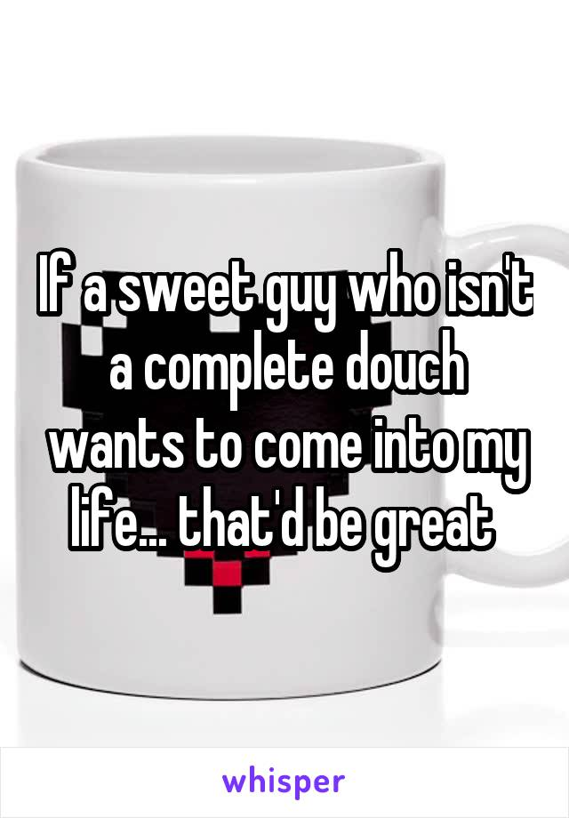 If a sweet guy who isn't a complete douch wants to come into my life... that'd be great