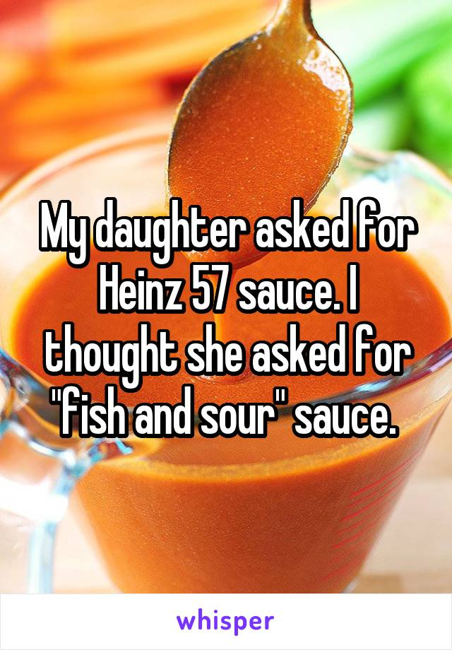 """My daughter asked for Heinz 57 sauce. I thought she asked for """"fish and sour"""" sauce."""