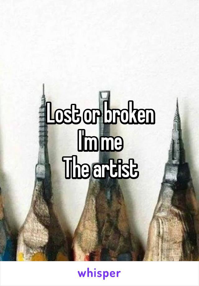 Lost or broken I'm me The artist