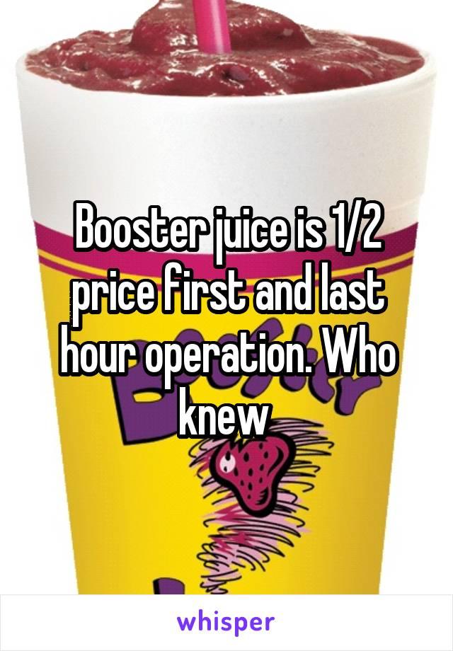 Booster juice is 1/2 price first and last hour operation. Who knew