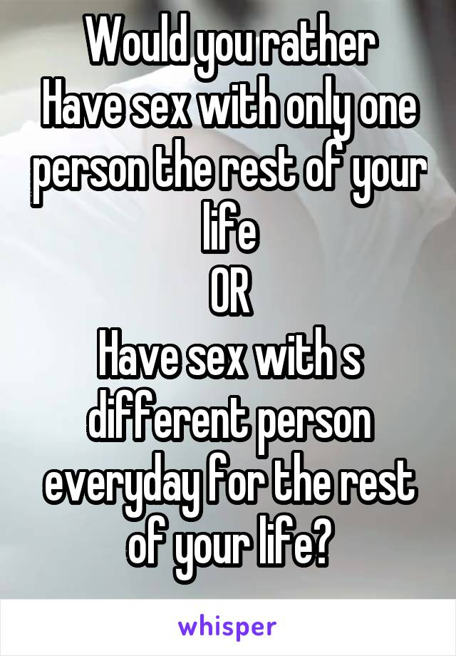 Would you rather Have sex with only one person the rest of your life OR Have sex with s different person everyday for the rest of your life?