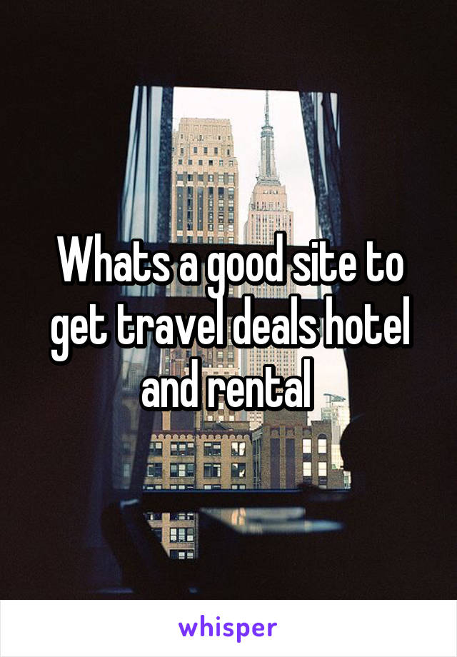 Whats a good site to get travel deals hotel and rental