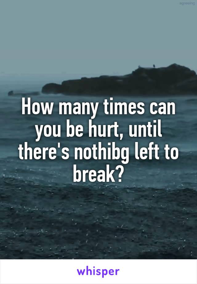How many times can you be hurt, until there's nothibg left to break?