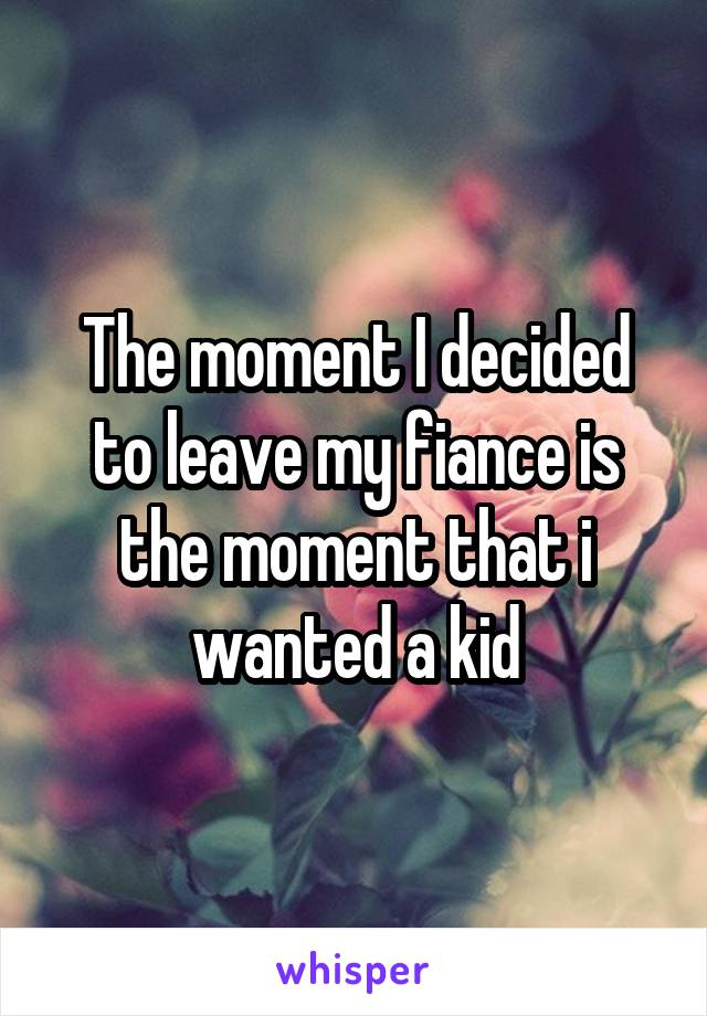 The moment I decided to leave my fiance is the moment that i wanted a kid