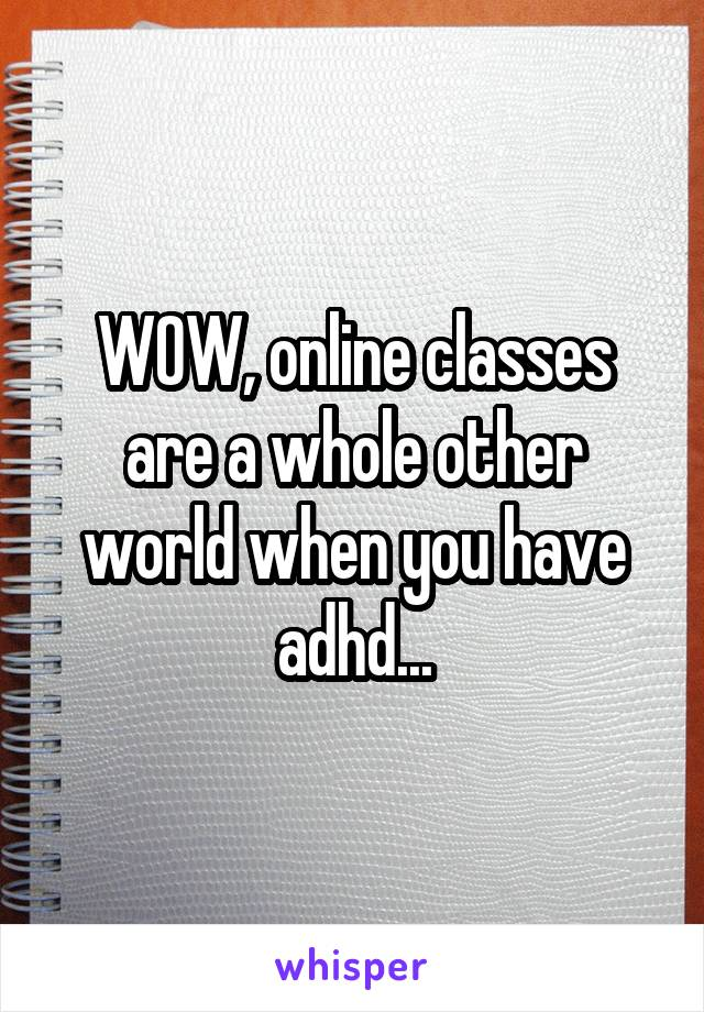 WOW, online classes are a whole other world when you have adhd...