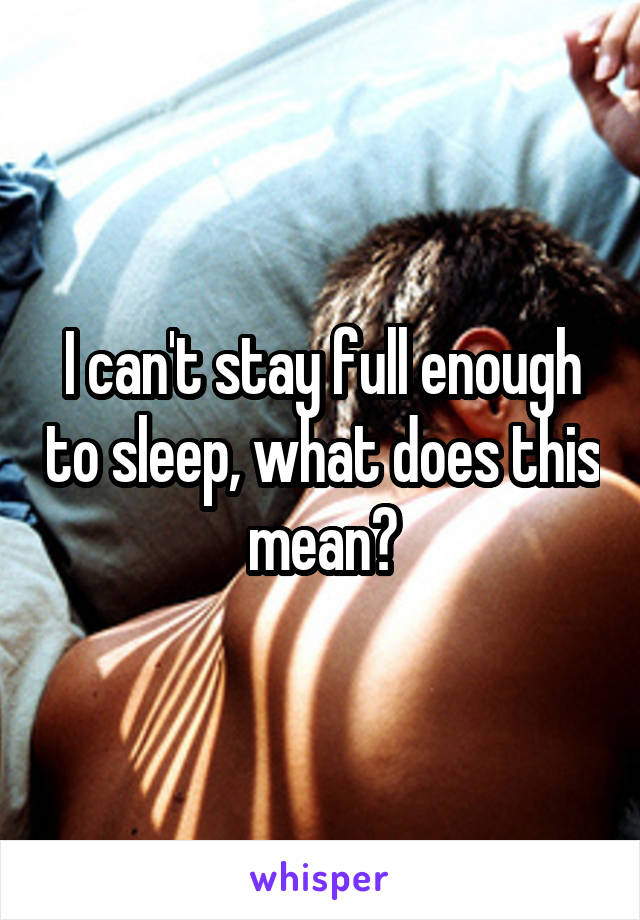 I can't stay full enough to sleep, what does this mean?