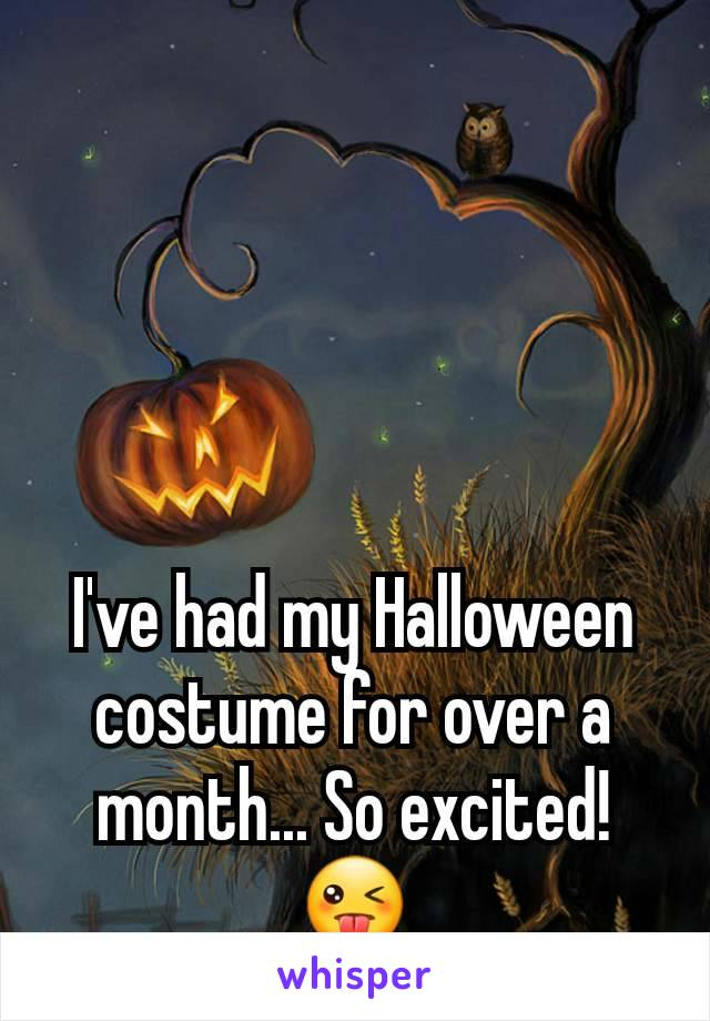 I've had my Halloween costume for over a month... So excited! 😜