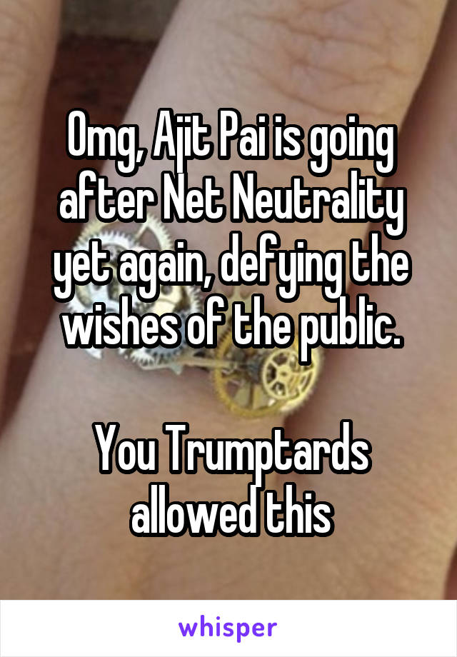 Omg, Ajit Pai is going after Net Neutrality yet again, defying the wishes of the public.  You Trumptards allowed this