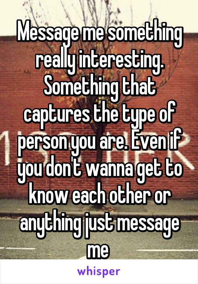 Message me something really interesting. Something that captures the type of person you are. Even if you don't wanna get to know each other or anything just message me