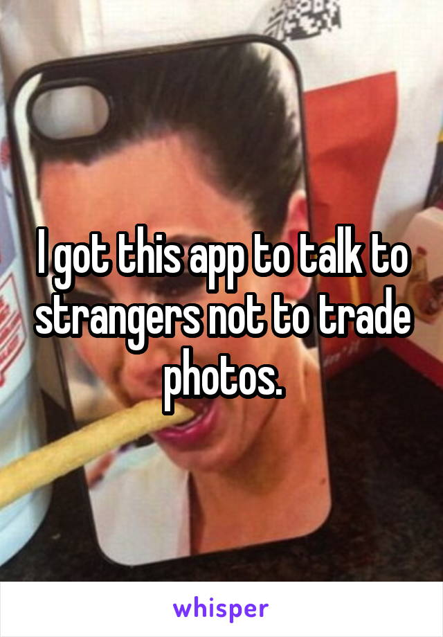 I got this app to talk to strangers not to trade photos.