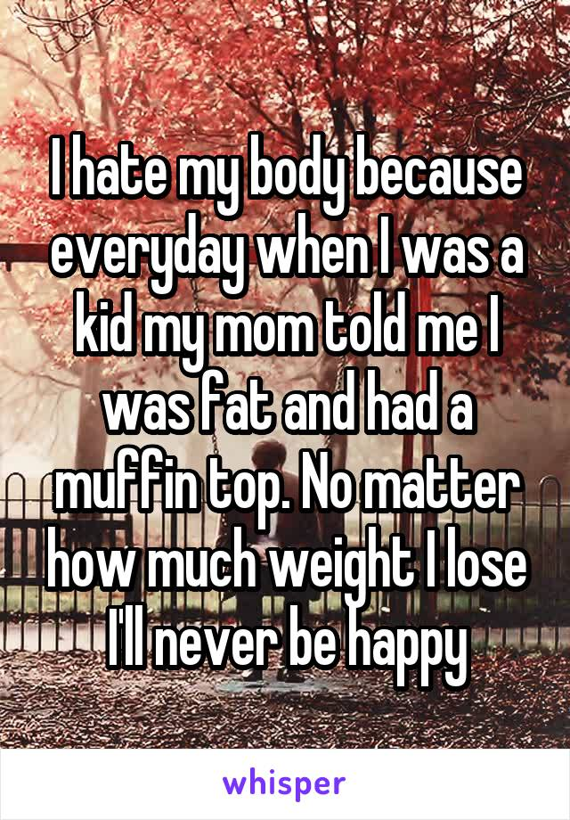 I hate my body because everyday when I was a kid my mom told me I was fat and had a muffin top. No matter how much weight I lose I'll never be happy