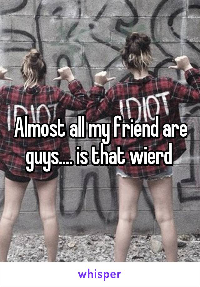 Almost all my friend are guys.... is that wierd