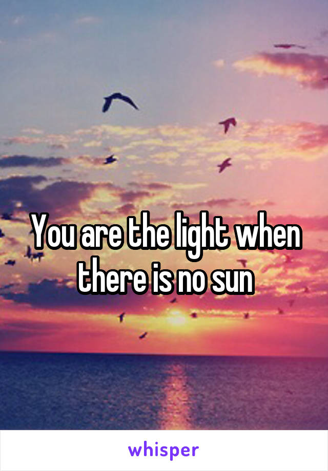 You are the light when there is no sun