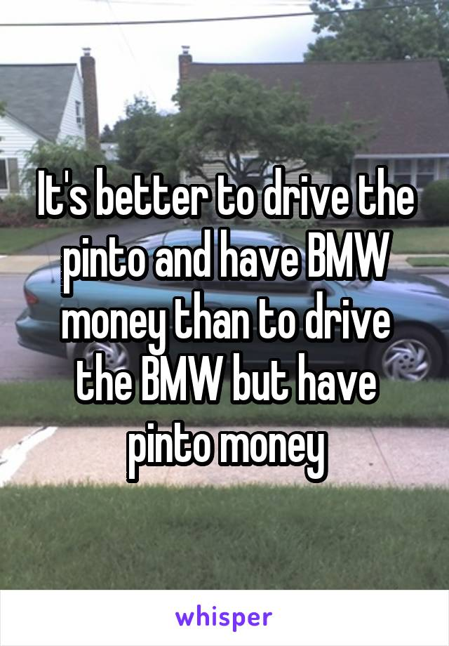 It's better to drive the pinto and have BMW money than to drive the BMW but have pinto money