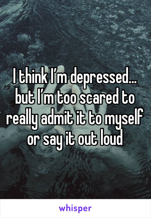 I think I'm depressed... but I'm too scared to really admit it to myself or say it out loud