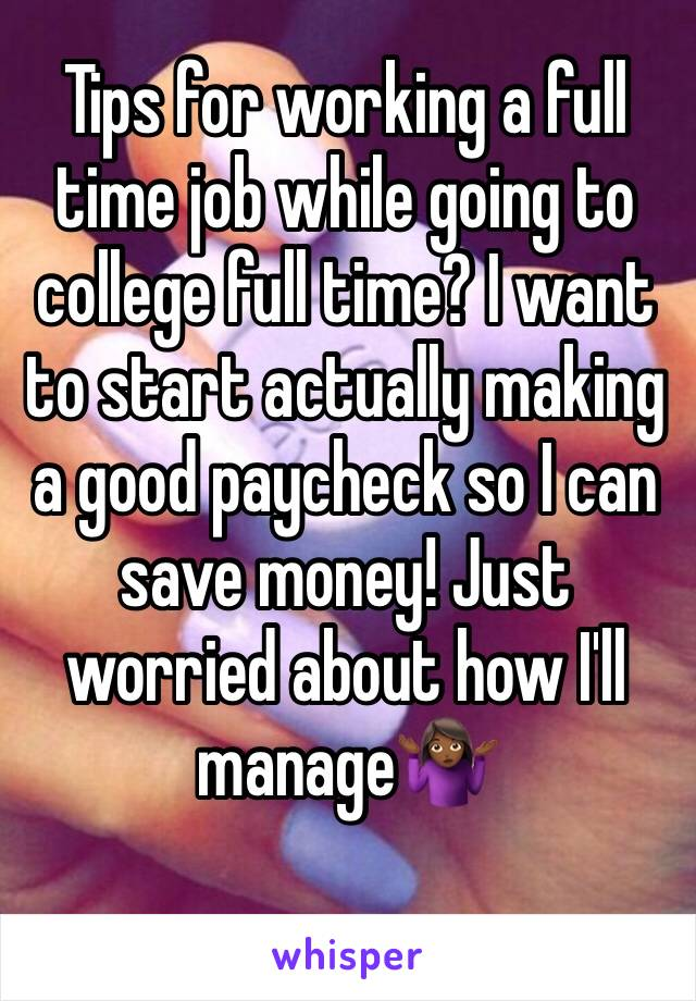 Tips for working a full time job while going to college full time? I want to start actually making a good paycheck so I can save money! Just worried about how I'll manage🤷🏾‍♀️