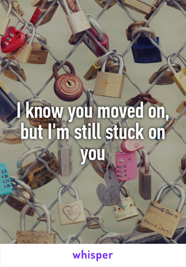 I know you moved on, but I'm still stuck on you