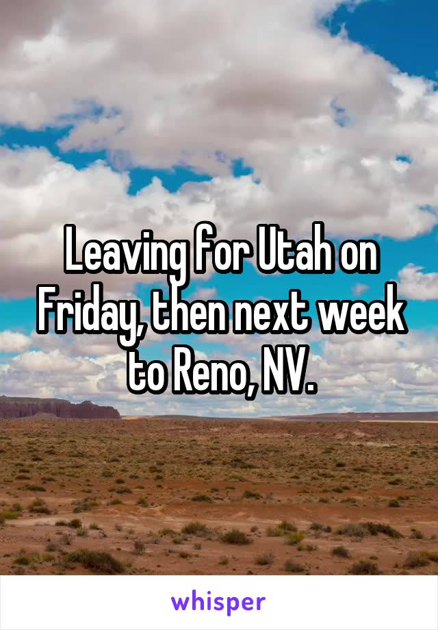 Leaving for Utah on Friday, then next week to Reno, NV.