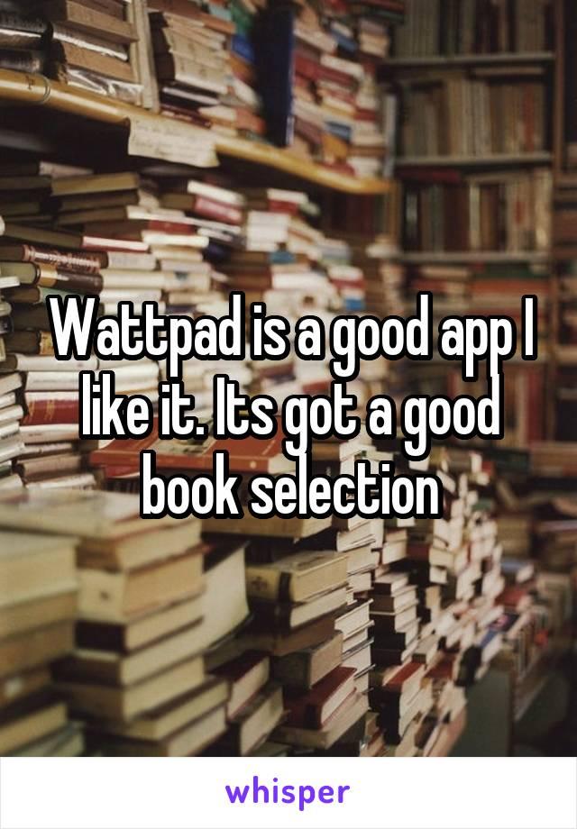 Wattpad is a good app I like it. Its got a good book selection