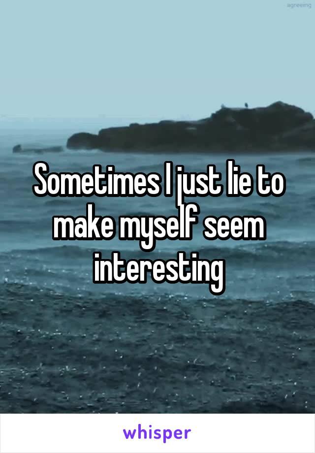 Sometimes I just lie to make myself seem interesting