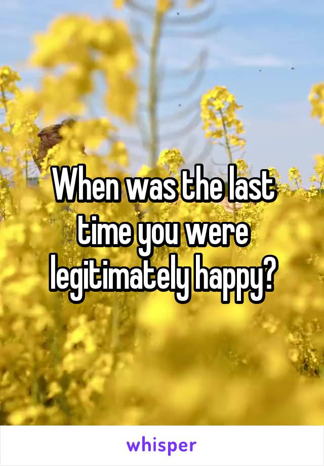 When was the last time you were legitimately happy?