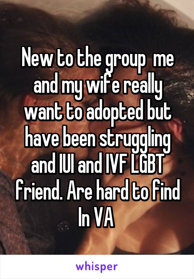 New to the group  me and my wife really want to adopted but have been struggling and IUI and IVF LGBT friend. Are hard to find In VA