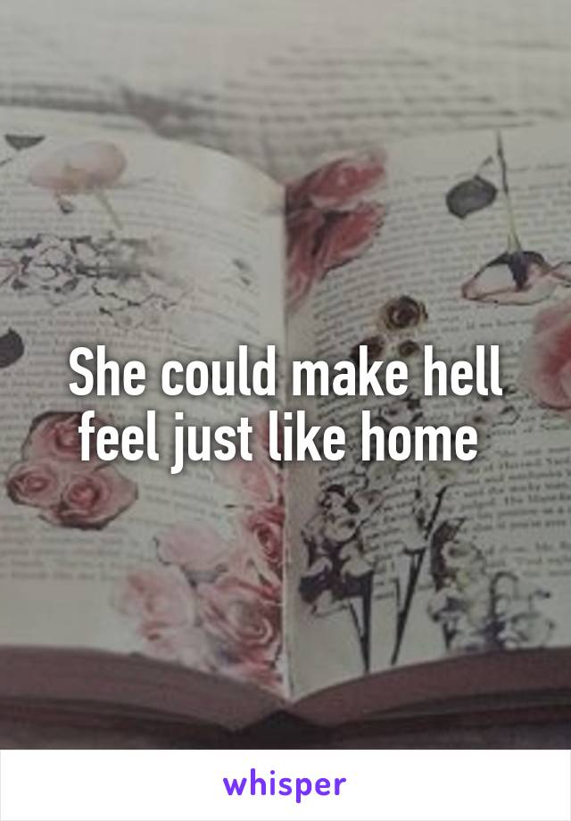 She could make hell feel just like home
