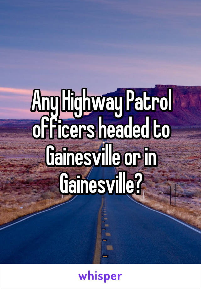 Any Highway Patrol officers headed to Gainesville or in Gainesville?