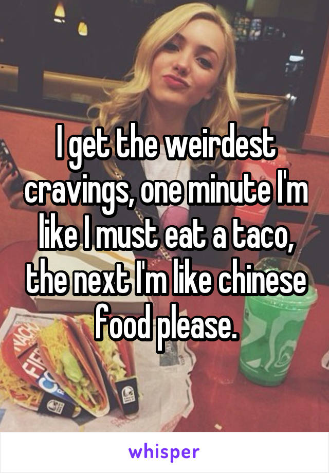 I get the weirdest cravings, one minute I'm like I must eat a taco, the next I'm like chinese food please.