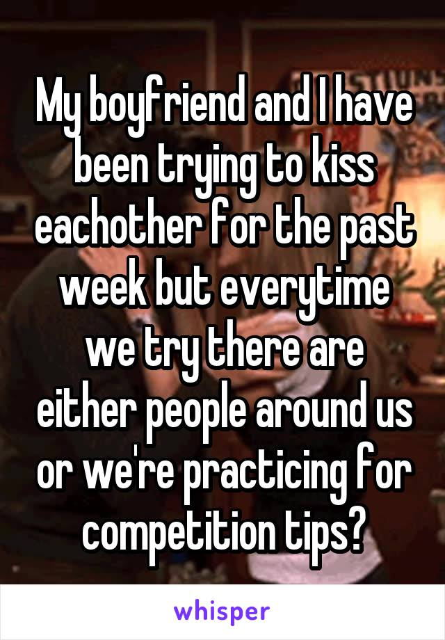 My boyfriend and I have been trying to kiss eachother for the past week but everytime we try there are either people around us or we're practicing for competition tips?