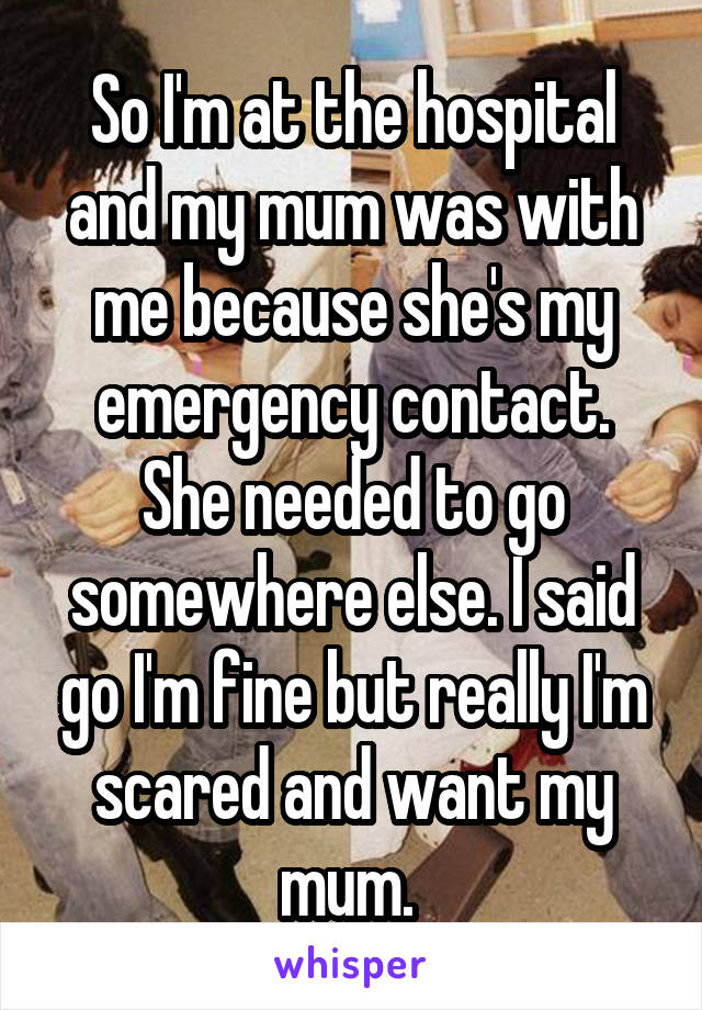 So I'm at the hospital and my mum was with me because she's my emergency contact. She needed to go somewhere else. I said go I'm fine but really I'm scared and want my mum.