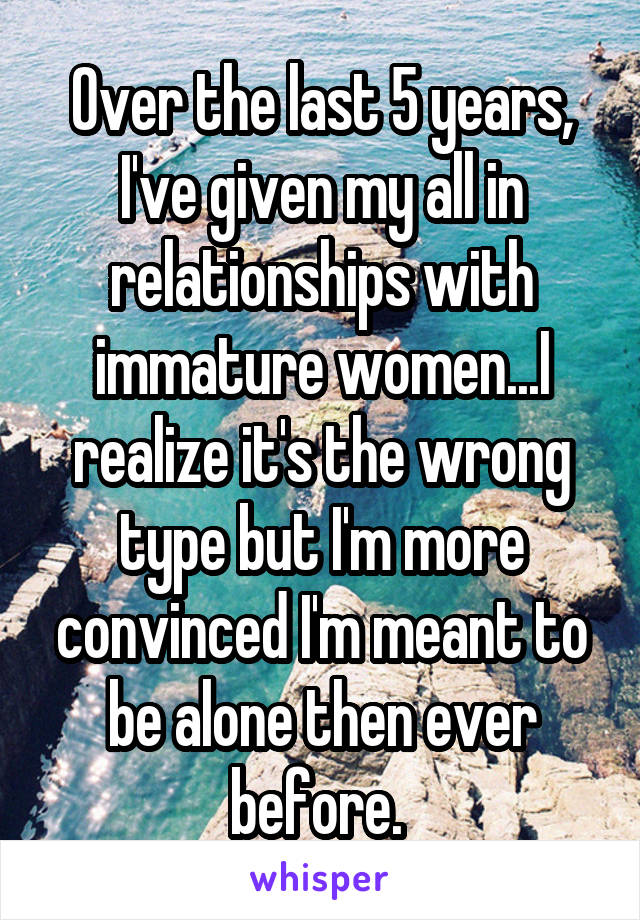 Over the last 5 years, I've given my all in relationships with immature women...I realize it's the wrong type but I'm more convinced I'm meant to be alone then ever before.