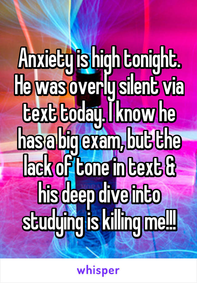 Anxiety is high tonight. He was overly silent via text today. I know he has a big exam, but the lack of tone in text & his deep dive into studying is killing me!!!