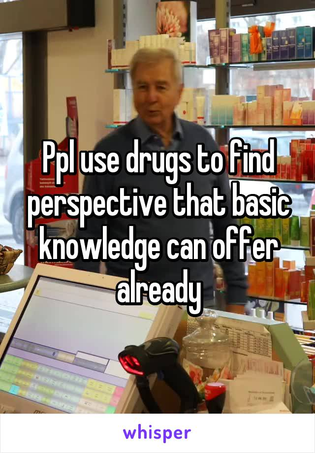 Ppl use drugs to find perspective that basic knowledge can offer already