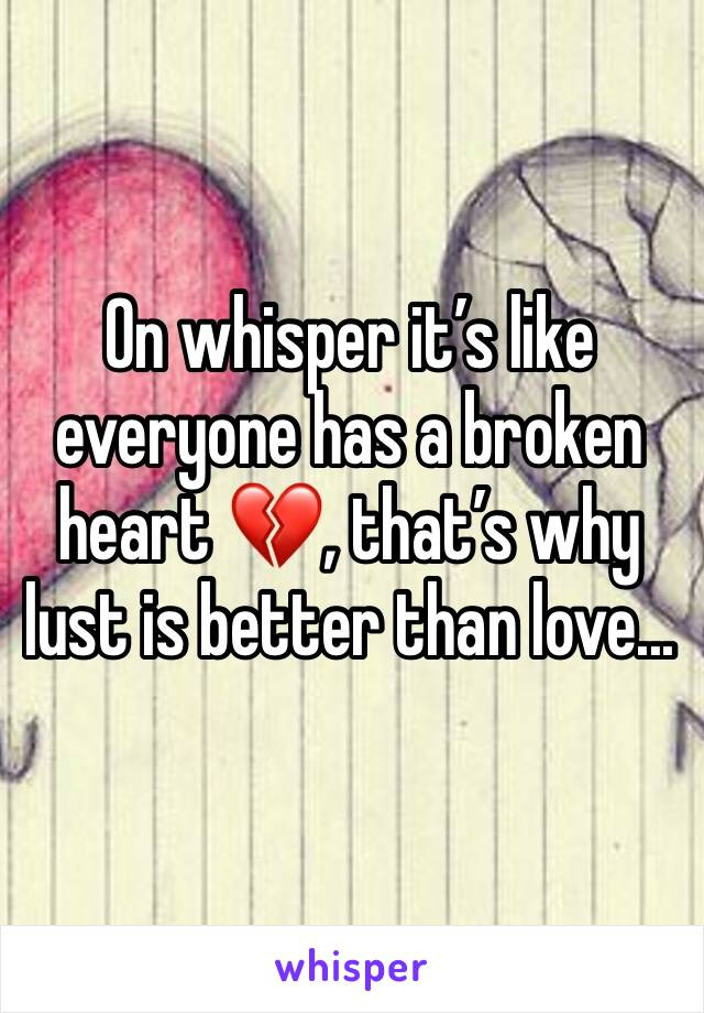 On whisper it's like everyone has a broken heart 💔, that's why lust is better than love...