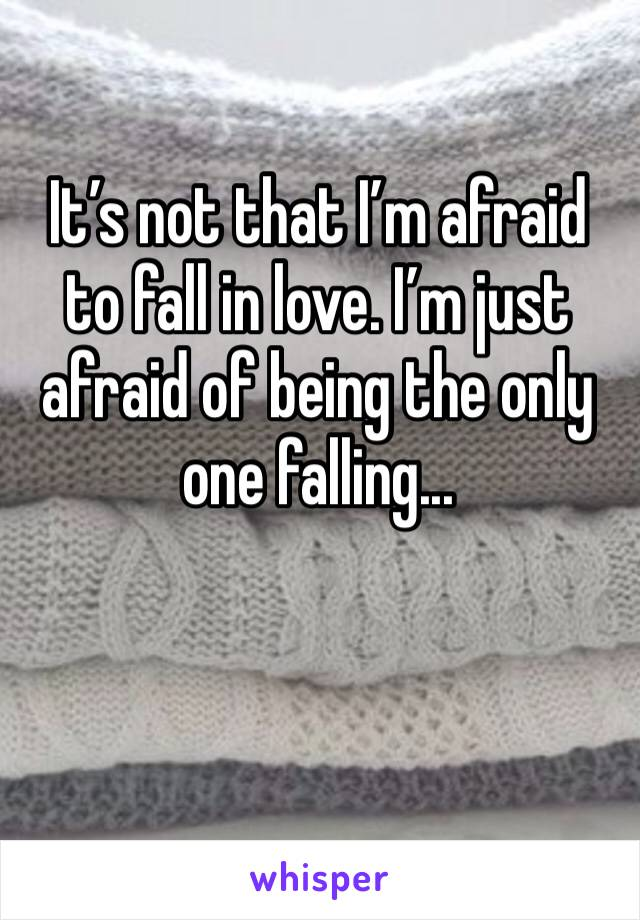 It's not that I'm afraid to fall in love. I'm just afraid of being the only one falling...