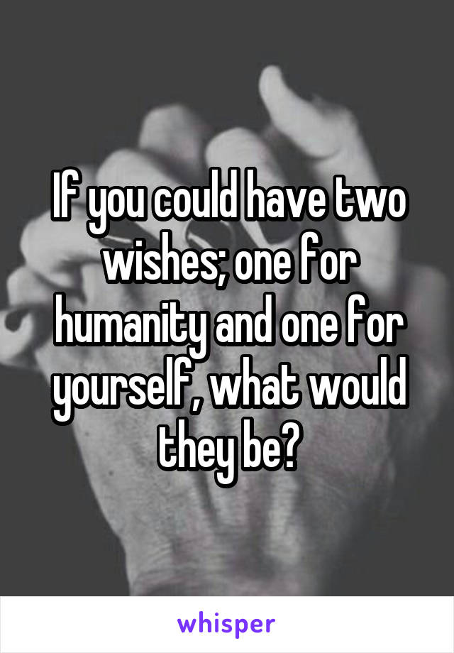 If you could have two wishes; one for humanity and one for yourself, what would they be?