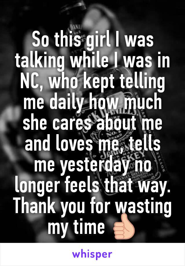 So this girl I was talking while I was in NC, who kept telling me daily how much she cares about me and loves me, tells me yesterday no longer feels that way. Thank you for wasting my time 👍