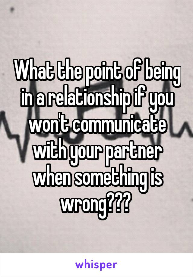 What the point of being in a relationship if you won't communicate with your partner when something is wrong???