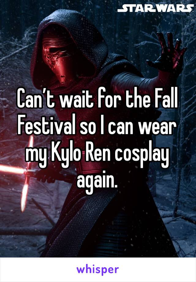 Can't wait for the Fall Festival so I can wear my Kylo Ren cosplay again.