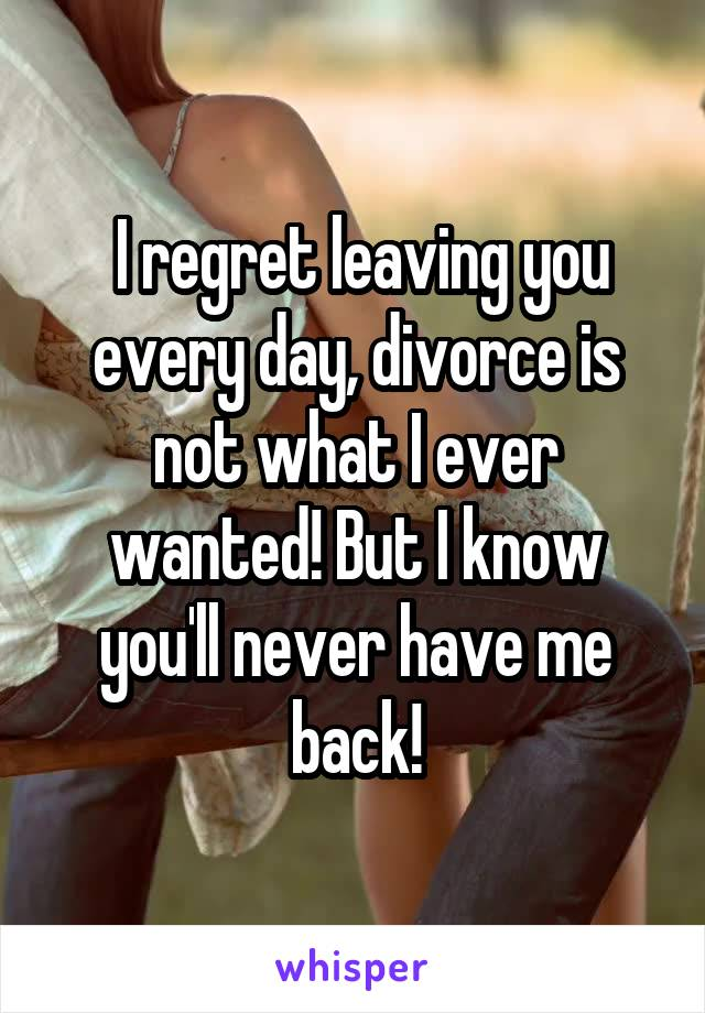 I regret leaving you every day, divorce is not what I ever wanted! But I know you'll never have me back!