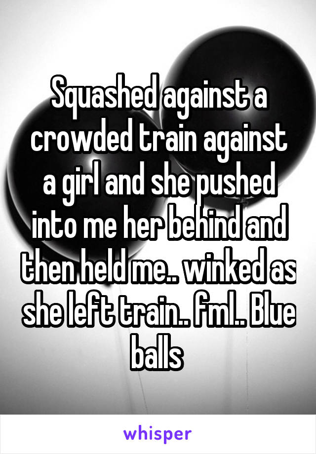 Squashed against a crowded train against a girl and she pushed into me her behind and then held me.. winked as she left train.. fml.. Blue balls