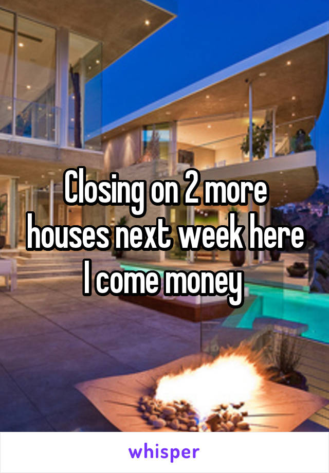 Closing on 2 more houses next week here I come money