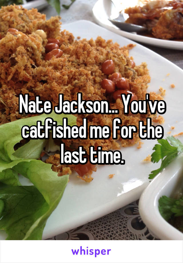 Nate Jackson... You've catfished me for the last time.